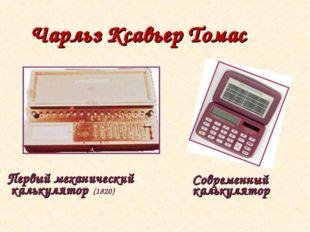 Чарльз Ксавьер Томас Первый механический калькулятор (1820) Современный кальк
