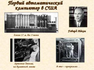 Первый автоматический компьютер в США длина 17 м, вес 5 тонн Говард Айкен Хра