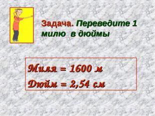 Задача. Переведите 1 милю в дюймы Миля = 1600 м Дюйм = 2,54см
