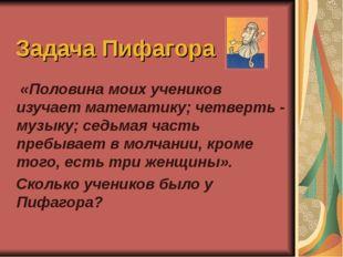 Задача Пифагора «Половина моих учеников изучает математику; четверть - музыку