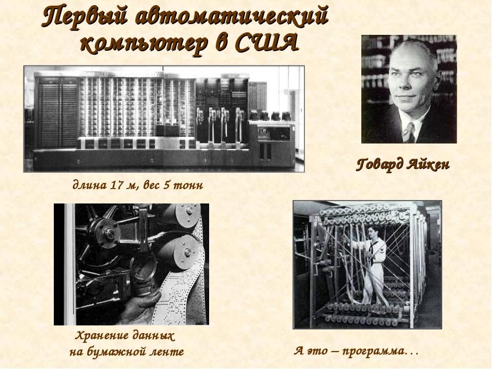 Первый автоматический компьютер в США длина 17 м, вес 5 тонн Говард Айкен Хра...