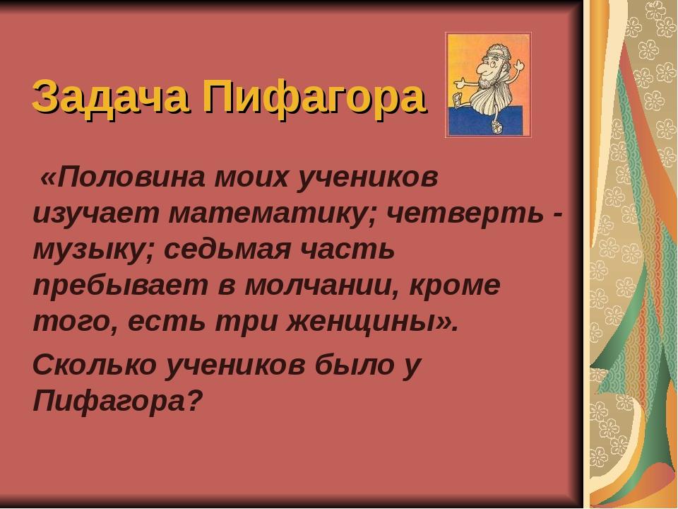 Задача Пифагора «Половина моих учеников изучает математику; четверть - музыку...