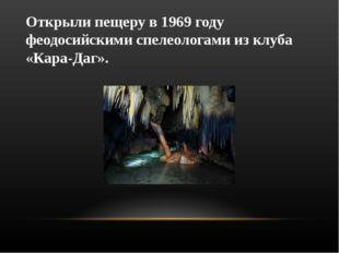 Открыли пещеру в 1969 году феодосийскими спелеологами из клуба «Кара-Даг».