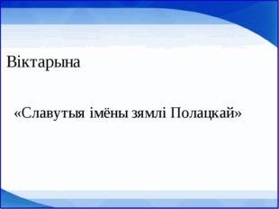 Віктарына «Славутыя імёны зямлі Полацкай»