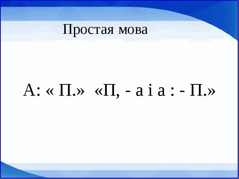 А: « П.» «П, - а і а : - П.» Простая мова