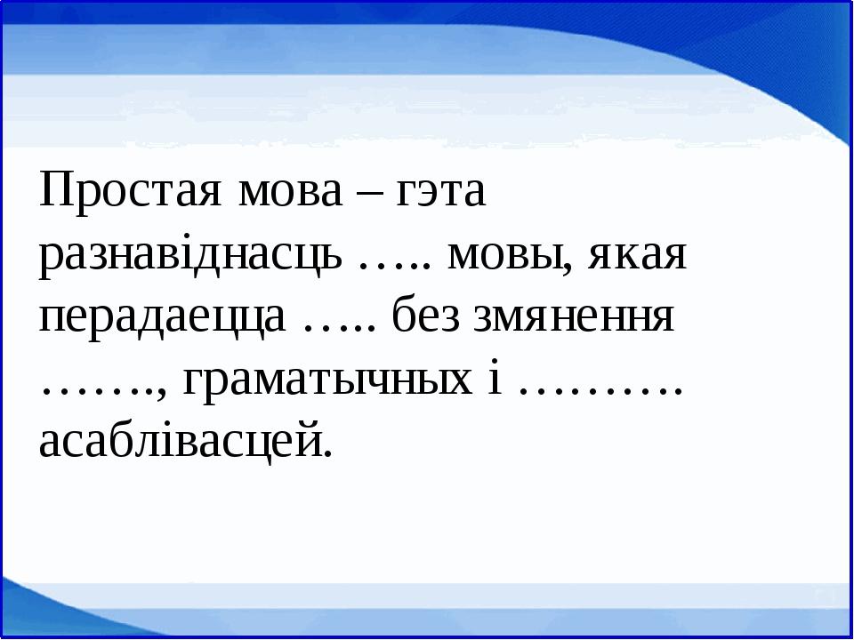 Простая мова – гэта разнавіднасць ….. мовы, якая перадаецца ….. без змянення...