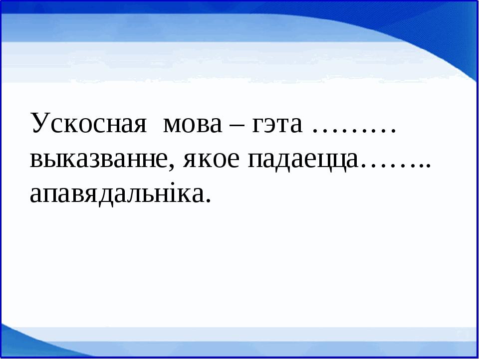 Ускосная мова – гэта ……… выказванне, якое падаецца…….. апавядальніка.