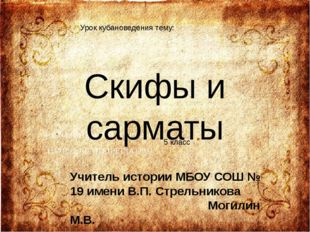 Скифы и сарматы Учитель истории МБОУ СОШ № 19 имени В.П. Стрельникова Могилин
