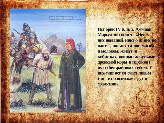 Историк IV в. н. э. Аммиан Марцеллин пишет: «Нет у них шалашей, никто из них...