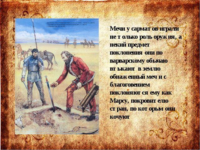 Мечи у сарматов играли не только роль оружия, а некий предмет поклонения они...