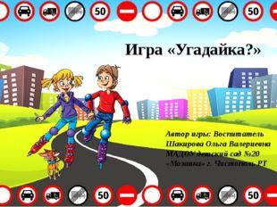 Игра «Угадайка?» Автор игры: Воспитатель Шакирова Ольга Валериевна МАДОУ детс