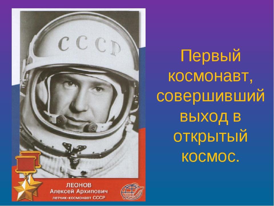 Первый космонавт, совершивший выход в открытый космос.