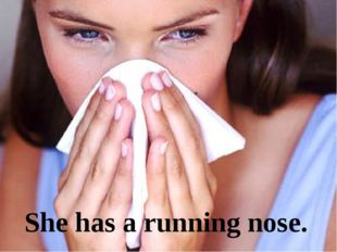 She has a running nose.