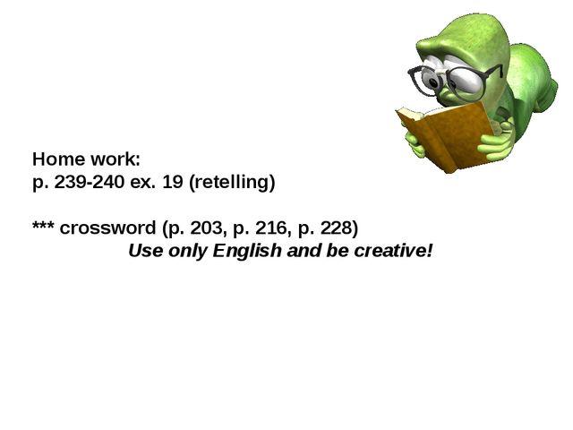 Home work: p. 239-240 ex. 19 (retelling) *** crossword (p. 203, p. 216, p. 22...