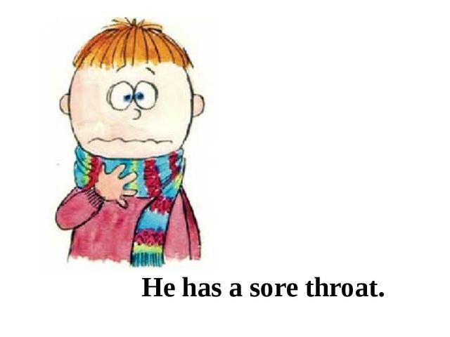 He has a sore throat.
