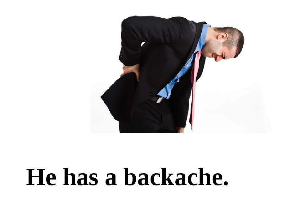 He has a backache.