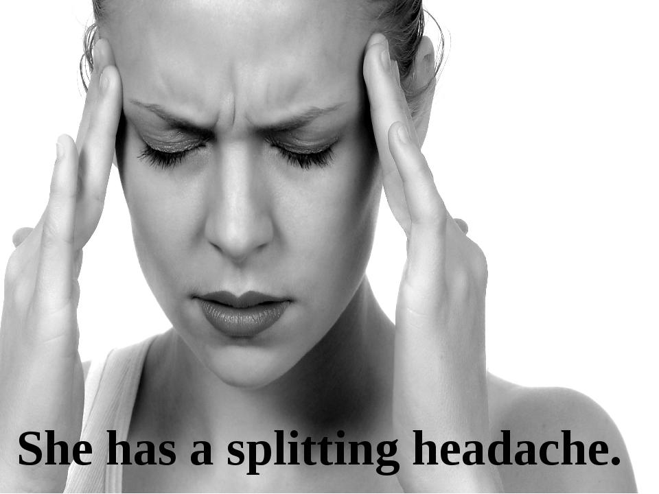 She has a splitting headache.