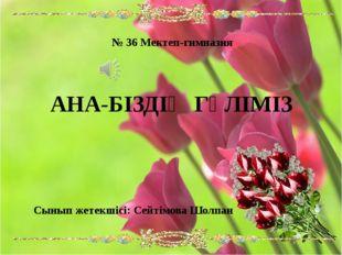№ 36 Мектеп-гимназия АНА-БІЗДІҢ ГҮЛІМІЗ Сынып жетекшісі: Сейтімова Шолпан