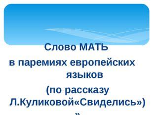 Слово МАТЬ в паремиях европейских языков (по рассказу Л.Куликовой«Свиделись»)»