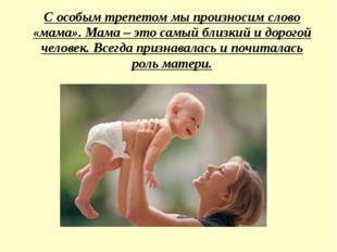 С особым трепетом мы произносим слово «мама». Мама – это самый близкий и доро