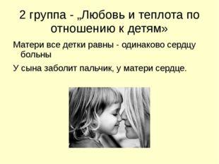"""2 группа - """"Любовь и теплота по отношению к детям» Матери все детки равны - о"""