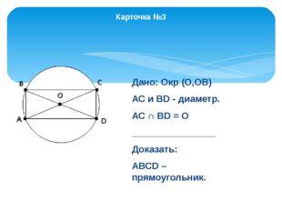 Карточка №3 Дано: Окр (О,ОВ) АС и ВD - диаметр. АС ∩ ВD = О ________________