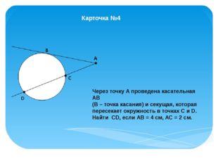 Карточка №4 Через точку А проведена касательная АВ (В – точка касания) и секу