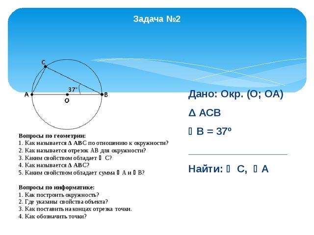 Задача №2 Дано: Окр. (О; ОА) Δ АСВ В = 37º _________________ Найти:  С, А