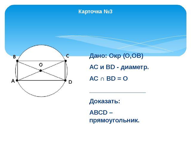 Карточка №3 Дано: Окр (О,ОВ) АС и ВD - диаметр. АС ∩ ВD = О ________________...