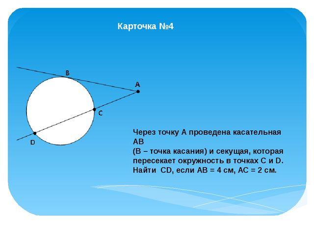 Карточка №4 Через точку А проведена касательная АВ (В – точка касания) и секу...