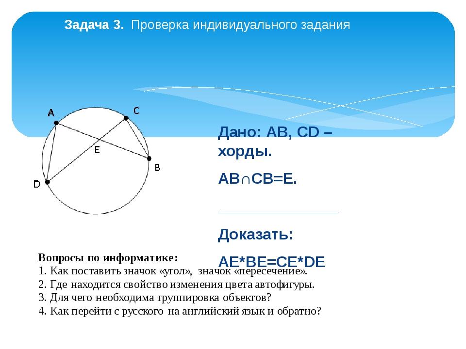 Задача 3. Проверка индивидуального задания Дано: АВ, СD – хорды. АВ∩СВ=E. ___...