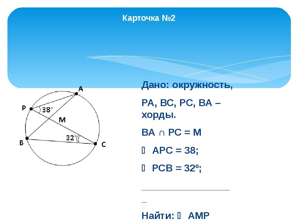 Карточка №2 Дано: окружность, РА, ВС, РС, ВА – хорды. ВА ∩ РС = М  АPС = 38;...