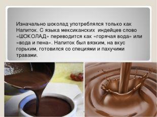 Изначально шоколад употреблялся только как Напиток. С языка мексиканских инде