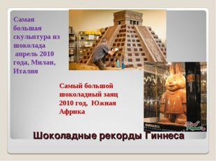 Шоколадные рекорды Гиннеса Самая большая скульптура из шоколада апрель 2010 г