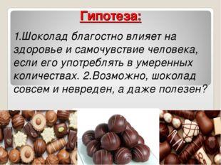 Гипотеза: 1.Шоколад благостно влияет на здоровье и самочувствие человека, есл