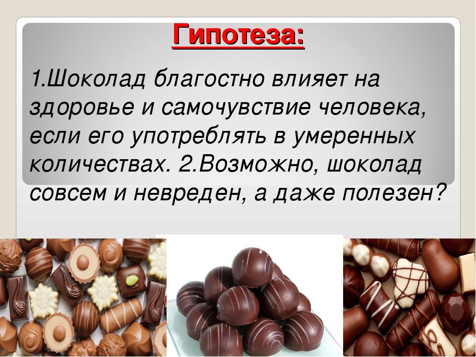 Гипотеза: 1.Шоколад благостно влияет на здоровье и самочувствие человека, есл...