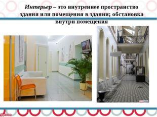 Интерьер – это внутреннее пространство здания или помещения в здании; обстано