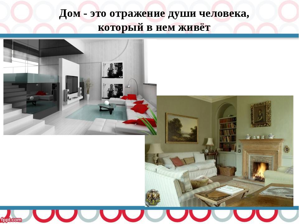 Дом - это отражение души человека, который в нем живёт