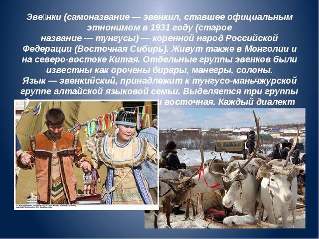 Эве́нки(самоназвание—эвенкил, ставшее официальным этнонимом в1931 году (с...