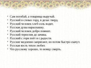 Сам погибай, а товарища выручай. Русский в словах горд, в делах тверд. Русск