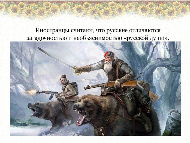 Иностранцы считают, что русские отличаются загадочностью и необъяснимостью «...