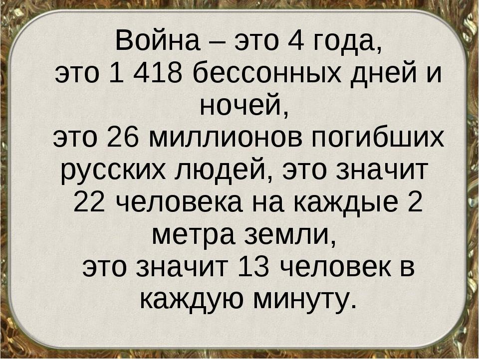 Война – это 4 года, это 1 418 бессонных дней и ночей, это 26 миллионов погиб...