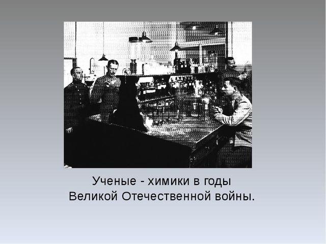 Ученые - химики в годы Великой Отечественной войны.