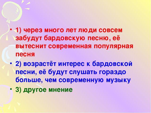 1) через много лет люди совсем забудут бардовскую песню, её вытеснит совреме...