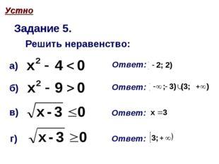 Задание 5. Решить неравенство: а) б) в) г) Ответ: Ответ: Ответ: Ответ: Устно