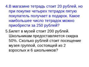 4.В магазине тетрадь стоит 20 рублей, но при покупке четырех тетрадок пятую п