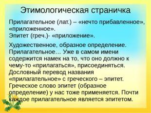 Этимологическая страничка Прилагательное (лат.) – «нечто прибавленное», «прил