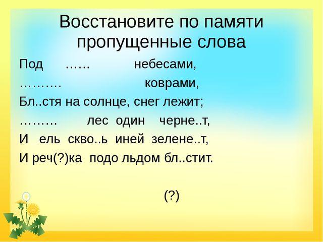 Восстановите по памяти пропущенные слова Под …… небесами, ………. коврами, Бл..с...