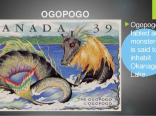 OGOPOGO Ogopogo is a fabled aquatic monster which is said to inhabit Okanagan