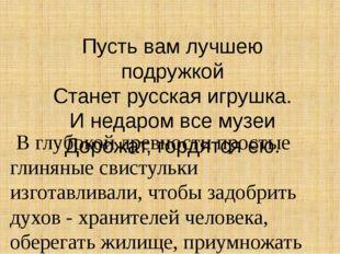 Пусть вам лучшею подружкой Станет русская игрушка. И недаром все музеи Дорожа